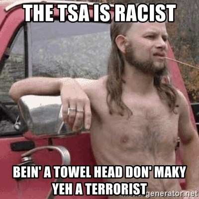 Almost Politically Correct Redneck - the tsa is racist bein' a towel head don' maky yeh a terrorist