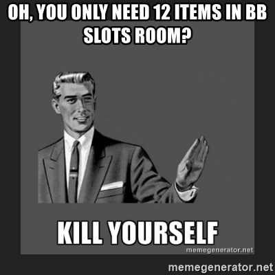 kill yourself guy - oh, you only need 12 items in BB slots room?