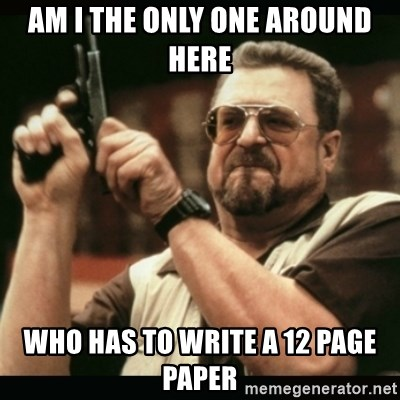 am i the only one around here - am i the only one around here who has to write a 12 page paper