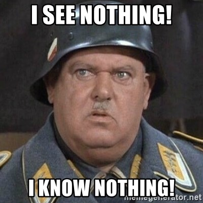 Sergeant Schultz - I see NOTHING! I know nothing!
