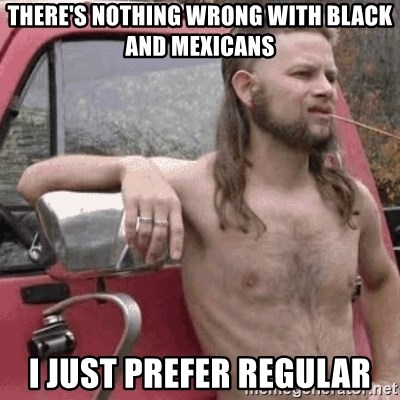 Almost Politically Correct Redneck - There's nothing wrong with black and mexicans i just prefer regular