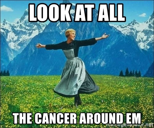 Look at all the things - LOOK AT ALL THE CANCER AROUND EM