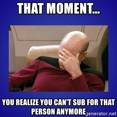 Picard facepalm  - that moment...  you realize you can't sub for that person anymore