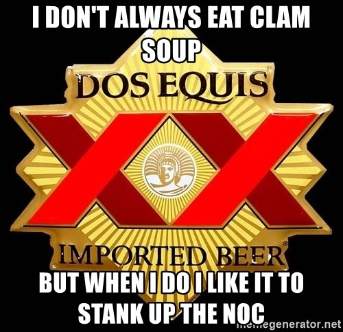 Dos Equis - I don't always eat clam soup but when i do i like it to stank up the noc