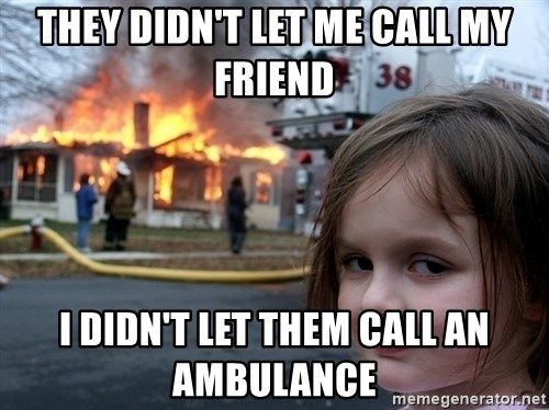 Disaster Girl - They didn't let me call my friend I didn't let them call an ambulance