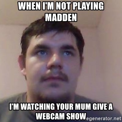 Ash the brit - WHEN I'M NOT PLAYING MADDEN I'M WATCHING YOUR MUM GIVE A WEBCAM SHOW