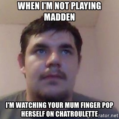 Ash the brit - WHEN I'M NOT PLAYING MADDEN I'M WATCHING YOUR MUM FINGER POP HERSELF ON CHATROULETTE