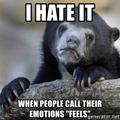 """Confession Bear - I hate it When People call their Emotions """"Feels"""""""