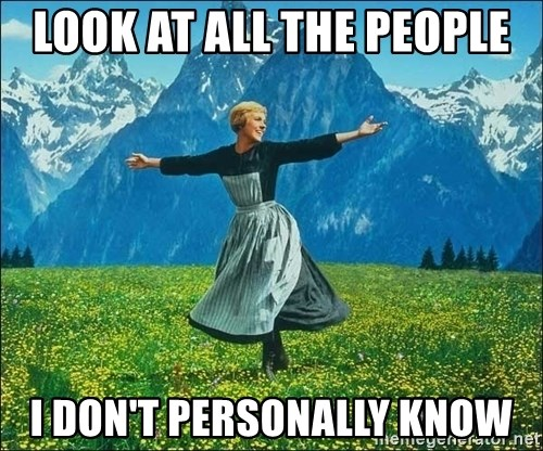 Look at all the things - look at all the people i don't personally know