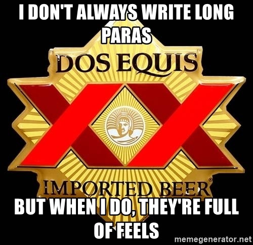 Dos Equis - I don't always write long paras But when I do, they're full of feels