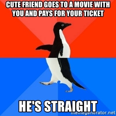 Socially Awesome Awkward Penguin - cute friend goes to a movie with you and pays for your ticket He's straight