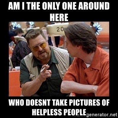 walter sobchak - AM I THE ONLY ONE AROUND HERE WHO DOESNT TAKE PICTURES of HELPLESS PEOPLE