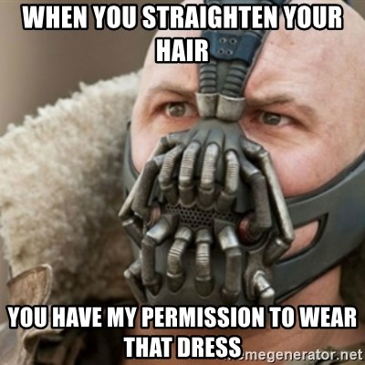 Bane - When you straighten your hair you have my permission to wear that dress