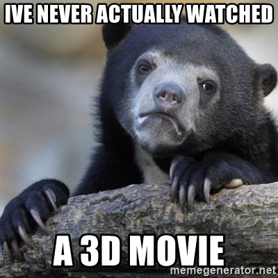 Confession Bear - ive never actually watched a 3d movie