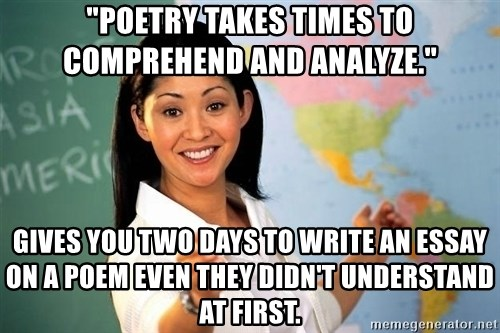 "Unhelpful High School Teacher - ""poetry takes times to comprehend and analyze."" gives you two days to write an essay on a poem even they didn't understand at first."
