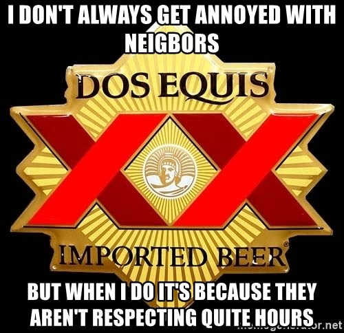 Dos Equis - I Don't Always get annoyed with neigbors But when I do It's because they aren't respecting quite hours