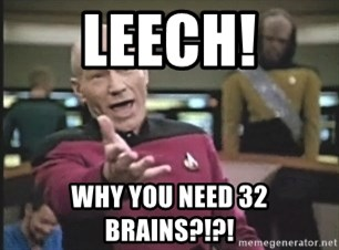 Picard Wtf - lEECH! Why you need 32 brains?!?!