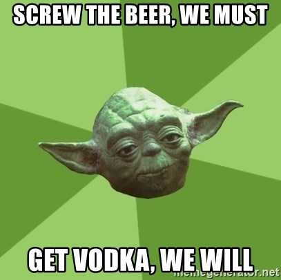 Advice Yoda Gives - screw the beer, we must get vodka, we will