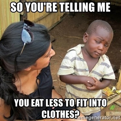 skeptical black kid - SO YOU'RE TELLING ME YOU EAT LESS TO FIT INTO CLOTHES?