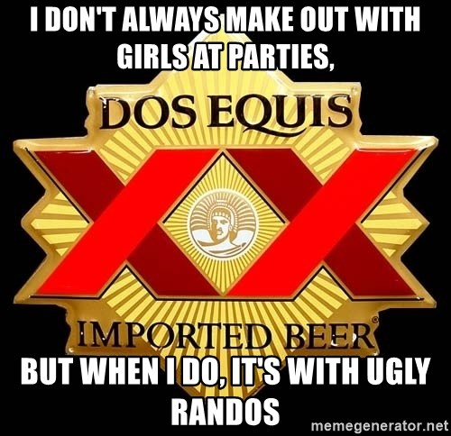 Dos Equis - I don't always make out with girls at parties, but when i do, it's with ugly randos