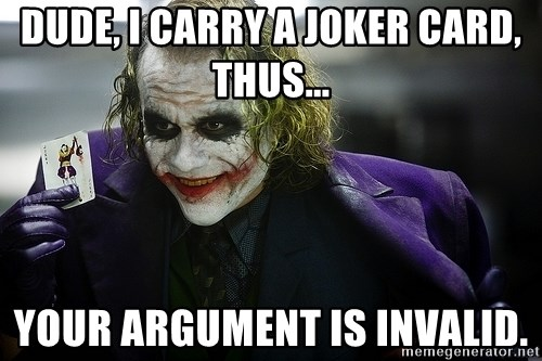 joker - dude, i carry a joker card, thus... your argument is invalid.