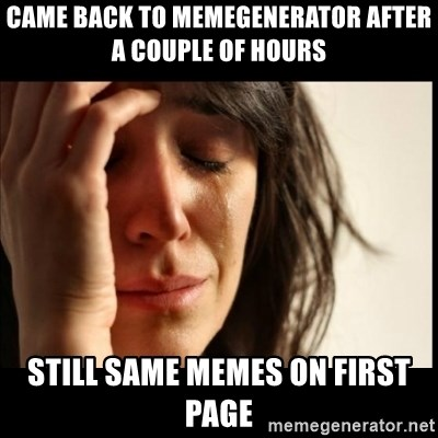 First World Problems - came back to memegenerator after a couple of hours still same memes on first page