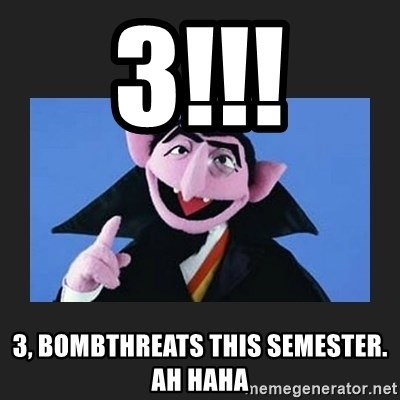 The Count from Sesame Street - 3!!! 3, bombthreats this semester.  ah haha