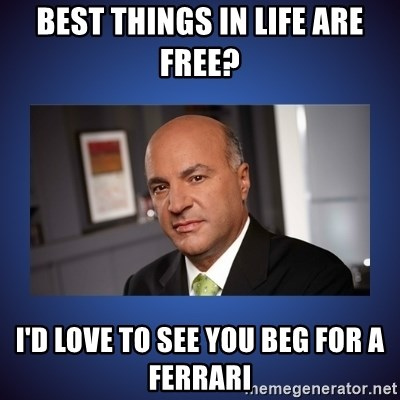 Kevin O'Leary - Best things in life are free? I'd love to see you beg for a ferrari