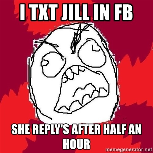 Rage FU - i txt jill in fb she reply's after half an hour