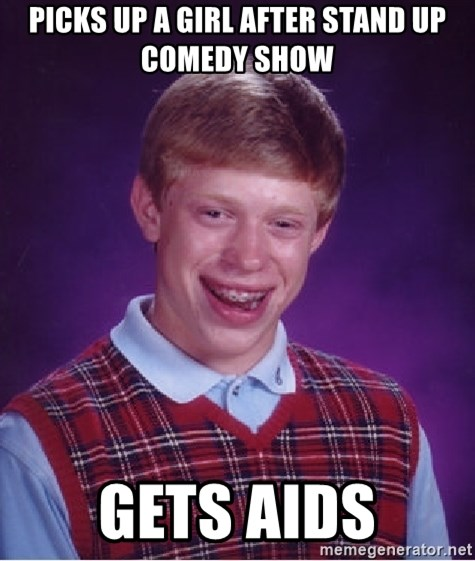Bad Luck Brian - picks up a girl after stand up comedy show gets aids