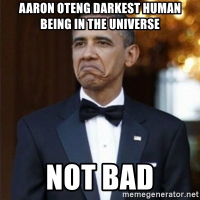 Not Bad Obama - Aaron oteng darkest human being in the universe not bad