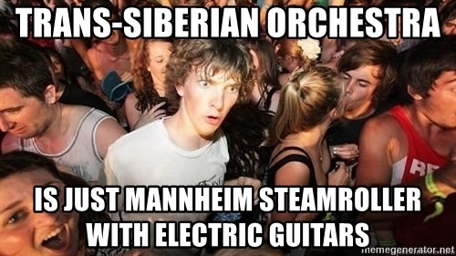 Sudden Realization Ralph - tRANS-sIBERIAN ORCHESTRA IS JUST MANNHEIM STEAMROLLER WITH ELECTRIC GUITARS