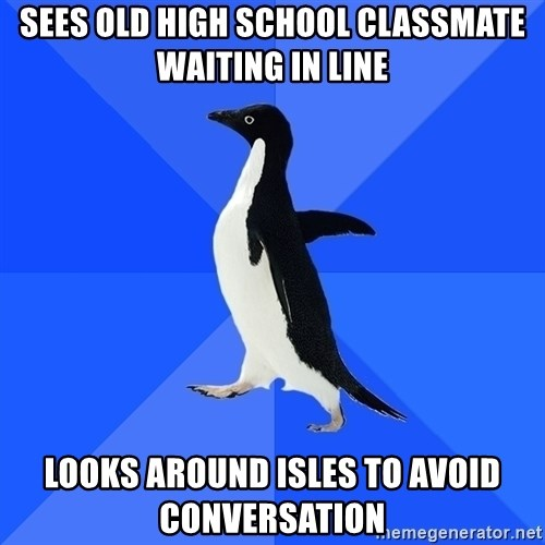 Socially Awkward Penguin - Sees old high school classmate waiting in line looks around isles to avoid conversation