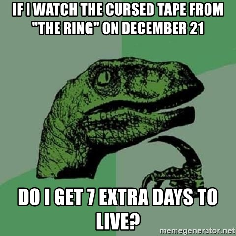 """Philosoraptor - IF I WATCH THE CURSED TAPE FROM """"THE RING"""" ON DECEMBER 21 DO I GET 7 EXTRA DAYS TO LIVE?"""