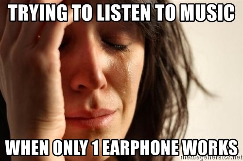 First World Problems - TRYING TO LISTEN TO MUSIC WHEN ONLY 1 EARPHONE WORKS