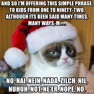 Grumpy Cat Santa Hat - And so I'm offering this simple phrase,  To kids from one to ninety-two,  Although its been said many times, many ways, M . . . No, nai, nein, nada, zilch, nil, nuhuh, not, ne'er, nope, no.