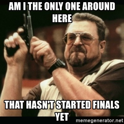 am i the only one around here - am i the only one around here that hasn't started finals yet