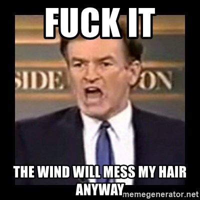 Fuck it meme - Fuck it  The wind will mess my hair anyway