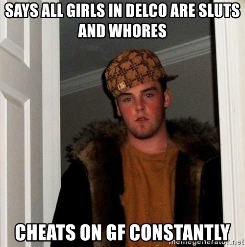 Scumbag Steve - Says all girls in delco are sluts and whores cheats on gf constantly