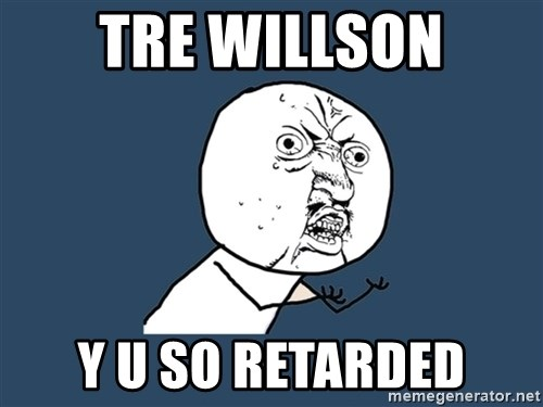 Y U No - tre willson y u so retarded
