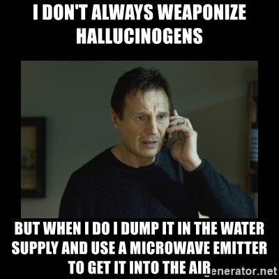 I will find you and kill you - I don't always weaponize hallucinogens  But when I do I dump it in the water supply and use a microwave emitter to get it into the air