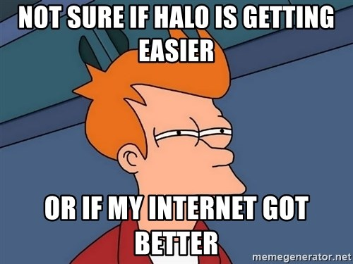 Futurama Fry - Not sure if halo is getting easier or if my internet got better