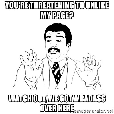 we got a badass over here - you're threatening to unlike my page? watch out, we got a badass over here