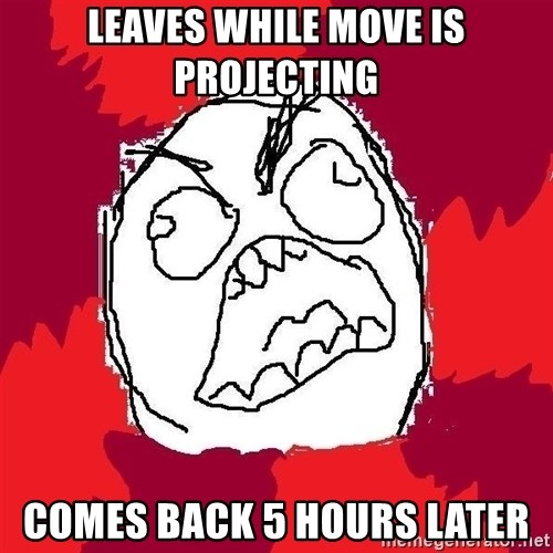 Rage FU - Leaves while move is projecting comes back 5 hours later