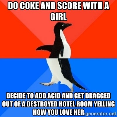 Socially Awesome Awkward Penguin - do coke and score with a girl decide to add acid and get dragged out of a destroyed hotel room yelling how you love her