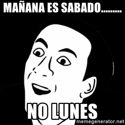 you don't say meme - MAÑANA ES SABADO......... NO LUNES