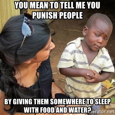 So You're Telling me - You mean to tell me you punish people  BY GIVING THEM SOMEWHERE TO SLEEP WITH FOOD AND WATER?