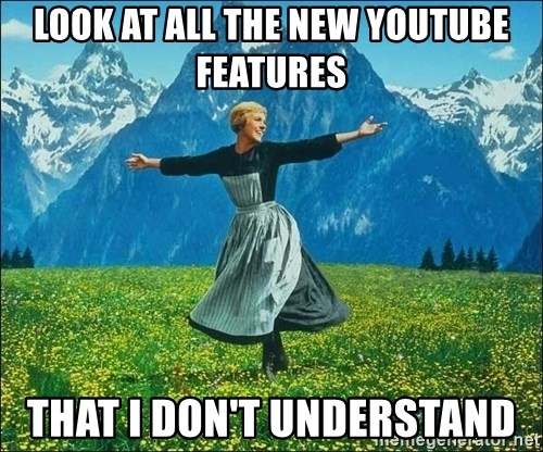 Look at all the things - look at all the new youtube features that i don't understand