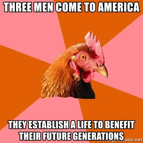 Anti Joke Chicken - three men come to america they establish a life to benefit their future generations