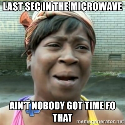 Ain't Nobody got time fo that - Last sec in the microwave ain't nobody got time fo that